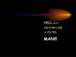 HELL  HATH NO FURY LIKE A JILTED MAN!!!