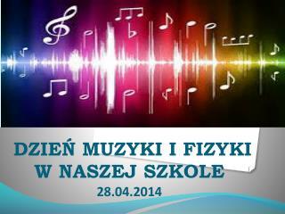 DZIEŃ MUZYKI I FIZYKI  W NASZEJ SZKOLE  28.04.2014