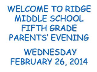 WELCOME TO RIDGE MIDDLE SCHOOL FIFTH GRADE PARENTS' EVENING  WEDNESDAY FEBRUARY 26, 2014