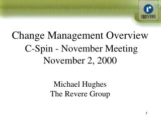 Change Management Overview  C-Spin - November Meeting November 2, 2000  Michael Hughes The Revere Group
