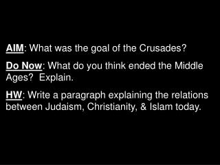 AIM: What was the goal of the Crusades Do Now: What do you think ended the Middle Ages  Explain.  HW: Write a paragraph