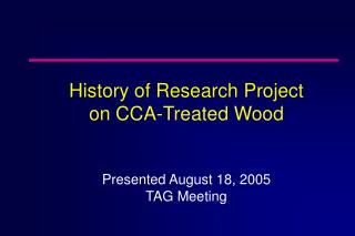 History of Research Project  on CCA-Treated Wood Presented August 18, 2005 TAG Meeting