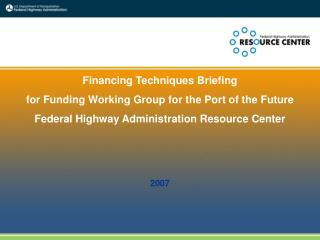 Financing Techniques Briefing for Funding Working Group for the Port of the Future Federal Highway Administration Resour