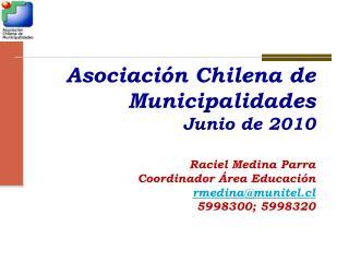 Asociación Chilena de Municipalidades Junio de 2010 Raciel Medina Parra Coordinador Área Educación