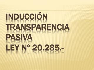 Inducci�n  Transparencia Pasiva Ley N� 20.285.-