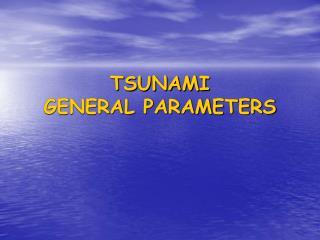 TSUNAMI  GENERAL PARAMETERS