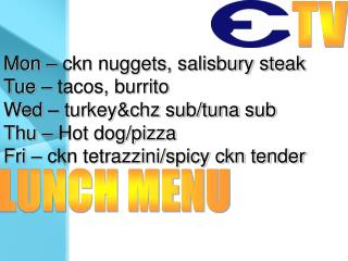 Mon – ckn nuggets, salisbury steak Tue – tacos, burrito Wed – turkey&chz sub/tuna sub