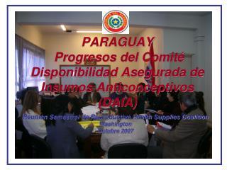 PARAGUAY  Progresos del Comité Disponibilidad Asegurada de Insumos Anticonceptivos (DAIA)