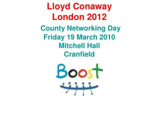 Lloyd Conaway London 2012 County Networking Day Friday 19 March 2010 Mitchell Hall Cranfield