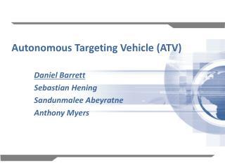 Autonomous Targeting Vehicle (ATV) Daniel Barrett Sebastian Hening Sandunmalee Abeyratne