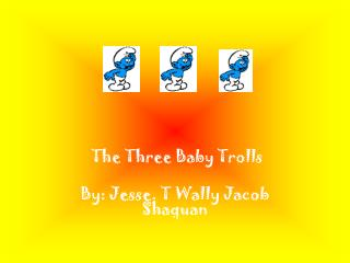 The Three Baby Trolls By: Jesse. T Wally Jacob Shaquan