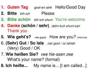 Guten Tag goot-en tahk    Hello/Good Day  Bitte bih-tuh  Please