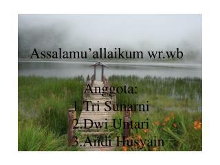Assalamu'allaikum  wr.wb Anggota : 1.Tri Sunarni 2.Dwi Untari     3.Andi Husyain