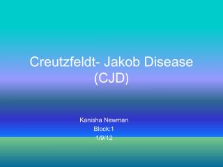 Creutzfeldt- Jakob Disease (CJD )