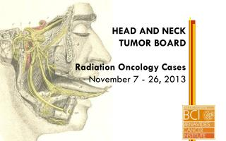 HEAD AND NECK TUMOR BOARD Radiation Oncology Cases November 7 - 26, 2013