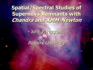 Spatial/Spectral Studies of Supernova Remnants with  Chandra  and  XMM-Newton John P. Hughes