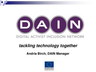 tackling technology together Andria Birch, DAIN Manager