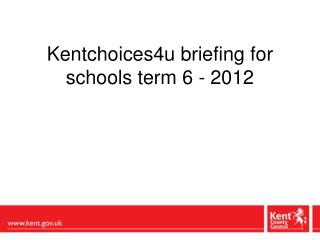 Kentchoices4u briefing for schools term 6 - 2012