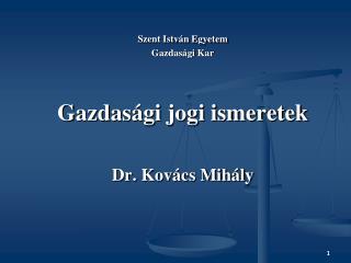 Szent István Egyetem Gazdasági Kar Gazdasági jogi ismeretek Dr. Kovács Mihály