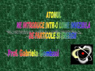 ATOMUL   NE INTRODUCE INTR-O LUME INVIZIBILA  DE PARTICOLE SI ENERGII