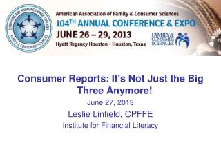 Consumer Reports: It's Not Just the Big Three Anymore! June 27, 2013 Leslie Linfield, CPFFE