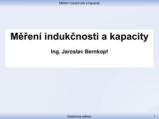 Měření indukčnosti a kapacity Ing . Jaroslav Bernkopf