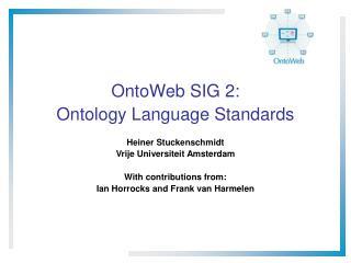OntoWeb SIG 2: Ontology Language Standards Heiner Stuckenschmidt Vrije Universiteit Amsterdam