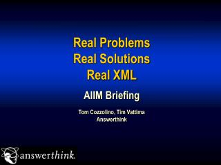 Real Problems Real Solutions Real XML AIIM Briefing Tom Cozzolino, Tim Vattima Answerthink
