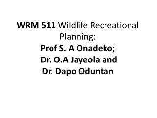 WRM 511  Wildlife Recreational Planning: Prof S. A Onadeko;  Dr. O.A Jayeola and  Dr. Dapo Oduntan
