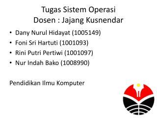 Tugas Sistem Operasi Dosen : Jajang Kusnendar