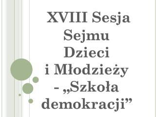 """XVIII  Sesja Sejmu Dzieci i Młodzieży - """"Szkoła demokracji"""""""