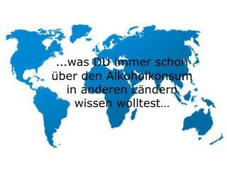 … was DU immer schon über den Alkoholkonsum in anderen Ländern wissen wolltest…