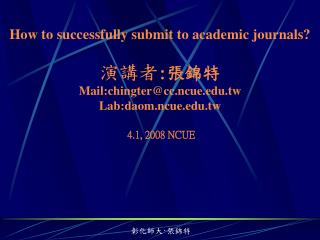 How to successfully submit to academic journals? 演講者 : 張錦特 Mail:chingter@cc.ncue.tw