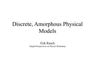 Discrete, Amorphous Physical Models Erik Rauch Digital Perspectives on Physics Workshop