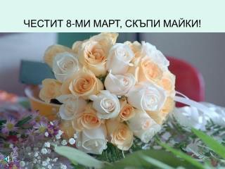 ЧЕСТИТ 8-МИ МАРТ, СКЪПИ МАЙКИ!