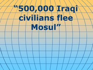 """ 500,000 Iraqi civilians flee Mosul """