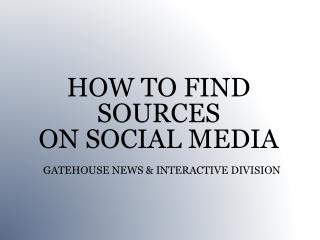 HOW TO FIND SOURCES ON SOCIAL MEDIA  GATEHOUSE NEWS & INTERACTIVE DIVISION