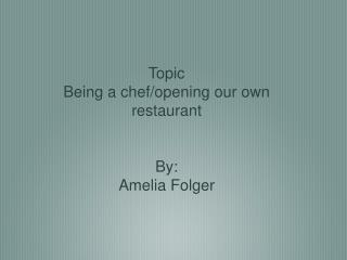 Topic Being a chef/opening our own restaurant By: Amelia Folger
