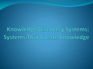 Knowledge Discovery Systems: Systems That Create Knowledge