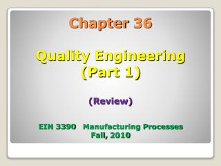 Chapter 36 Quality Engineering (Part 1) (Review) EIN 3390   Manufacturing Processes Fall, 2010