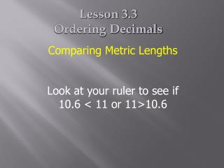 Comparing Metric Lengths Look at your ruler to see if 10.6 < 11 or 11>10.6
