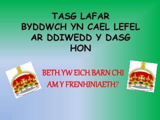 TASG LAFAR BYDDWCH YN CAEL LEFEL AR DDIWEDD Y DASG HON