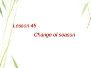 Lesson 46                   Change of season