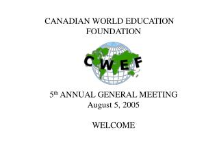 CANADIAN WORLD EDUCATION FOUNDATION 5 th  ANNUAL GENERAL MEETING August 5, 2005 WELCOME