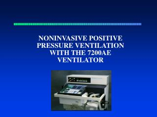 NONINVASIVE POSITIVE PRESSURE VENTILATION WITH THE 7200AE VENTILATOR