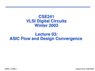 CSE241 VLSI Digital Circuits Winter 2003 Lecture 03: ASIC Flow and Design Convergence
