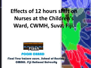 Effects of 12 hours shift on  Nurses at the Children's Ward, CWMH, Suva, Fiji .