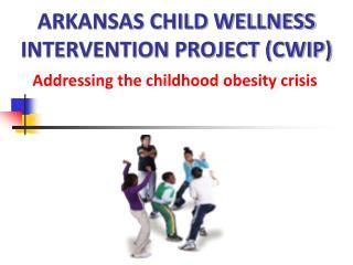 ARKANSAS CHILD WELLNESS INTERVENTION PROJECT (CWIP)