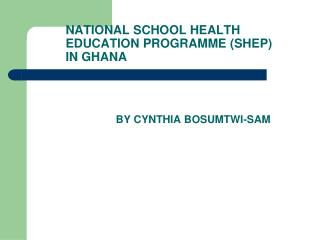 NATIONAL SCHOOL HEALTH 	EDUCATION PROGRAMME (SHEP) 	IN GHANA