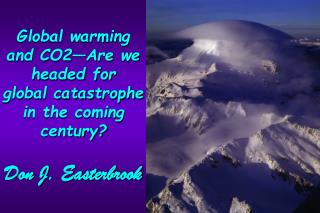 Global warming and CO2Are we headed for  global catastrophe in the coming century  Don J. Easterbrook
